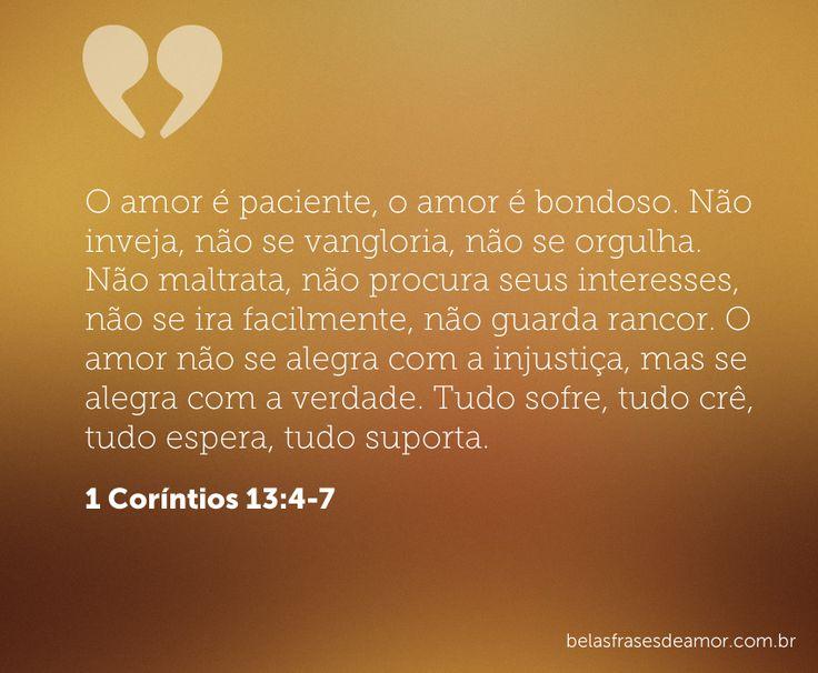 O amor é paciente, o amor é bondoso. Não inveja, não se vangloria, não se orgulha. Não maltrata, não procura seus interesses, não se ira facilmente, não guarda rancor. O amor não se alegra com a injustiça, mas se alegra com a verdade. Tudo sofre, tudo crê, tudo espera, tudo suporta. (1 Coríntios 13:4-7)