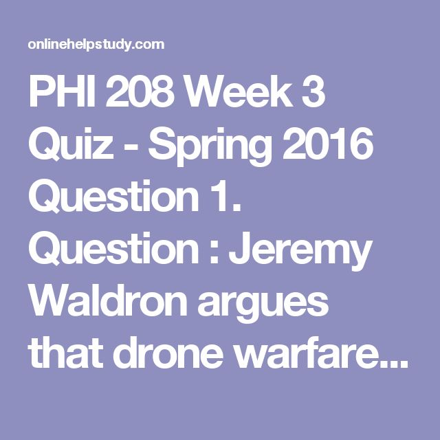 """PHI 208 Week 3 Quiz  - Spring 2016   Question 1. Question : Jeremy Waldron argues that drone warfare is neither ethical nor effective because it   Question 2. Question : In the video """"What is Just War Theory?"""" Michael Walzer states that a core idea of Just War Theory   Question 3. Question : In the article """"War and Massacre,"""" Thomas Nagel argues that utilitarianism   Question 4. Question : A deontological theory of morality regards moral actions as:   Question 5. Question : According to…"""