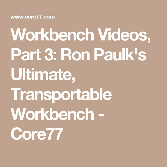 Workbench Videos, Part 3: Ron Paulk's Ultimate, Transportable Workbench - Core77