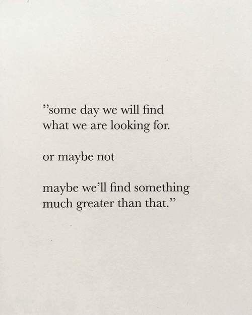 Some days we will find what we are looking for, or maybe not, maybe we'll find something much greater than that