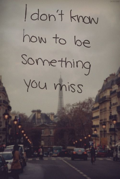 """""""I don't know how to be something you miss."""".Taylor Swift, Last Kiss"""