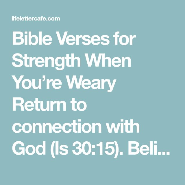 Bible Verses for Strength When You're Weary Return to connection with God (Is 30:15). Believe God will give you rest (Matt 11:28-29). Trust in God (Psalm 46:10). Remember God is in control (Psalm 23). Ask God to restore my soul and give me joy (John 16:24). Realize God never tires of caring for me (Is. 40:28-30). God will reward me for my endurance (Matt 25:23). Keep persevering (Galatians 6:9).