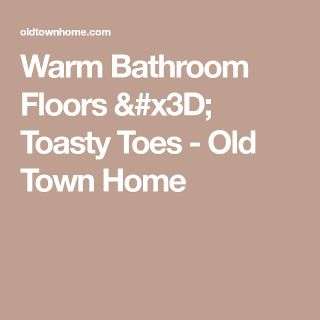 Warm Bathroom Floors = Toasty Toes - Old Town Home