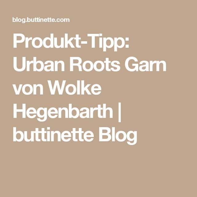 Produkt-Tipp: Urban Roots Garn von Wolke Hegenbarth | buttinette Blog