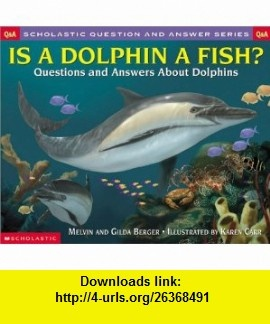 Is a Dolphin a Fish? Scholastic Q  A (Scholastic Question  Answer) (Scholastic Question  Answer) (9780439266673) Melvin Berger , ISBN-10: 043926667X  , ISBN-13: 978-0439266673 ,  , tutorials , pdf , ebook , torrent , downloads , rapidshare , filesonic , hotfile , megaupload , fileserve