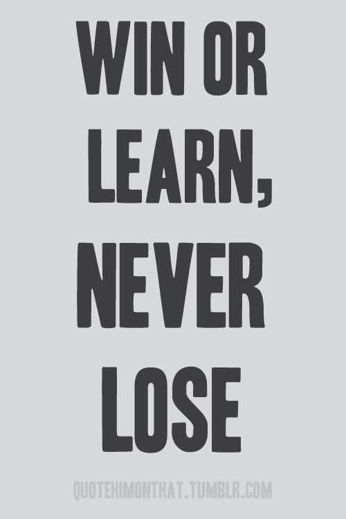 Win or Learn, Never