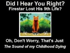 It's weird, I hated Firestar for living so long and being such a goody-two-shoes as much as the next fan (I even wrote 1 or 2 fanfics about his death) but when he actually died in The Last Hope I teared up.
