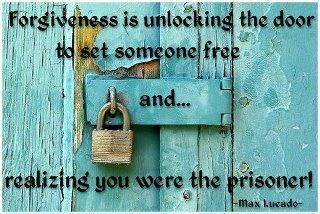 Forgiveness is unlocking the door to set someone free and...realizing you were the prisoner! Max Lucado