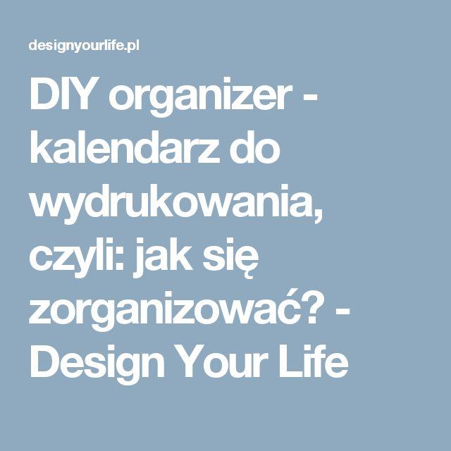 DIY organizer - kalendarz do wydrukowania, czyli: jak się zorganizować? - Design Your Life