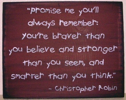 Promise me you'll always remember: you're braver than you believe and stronger than you seem, and smarter than you think. - Christopher Robin :D
