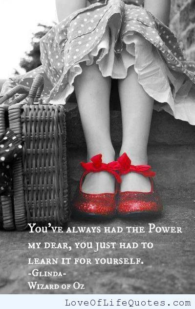 """""""You've always had the power, My Dear. You just had to learn it for yourself."""" Glenda the Good Witch"""