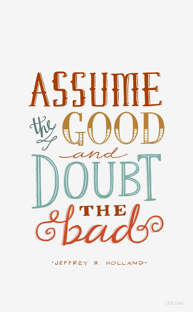 """""""Think the best of each other, especially of those you say you love. Assume the good and doubt the bad.""""   — Jeffrey R. Holland #LDS"""