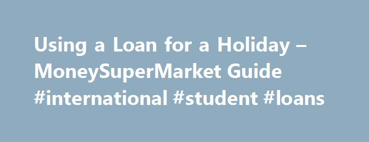 Using a Loan for a Holiday – MoneySuperMarket Guide #international #student #loans http://loan-credit.nef2.com/using-a-loan-for-a-holiday-moneysupermarket-guide-international-student-loans/  #christmas loans # Whatever you need a loan for, our Smart Search can help: SECURED LOANS: YOUR HOME MAY BE REPOSSESSED IF YOU DO NOT KEEP UP REPAYMENTS ON A MORTGAGE, LOAN OR ANY OTHER DEBT SECURED ON IT. Guide to holiday loans Whether you need to travel for a faraway relative s wedding or birthday, or…