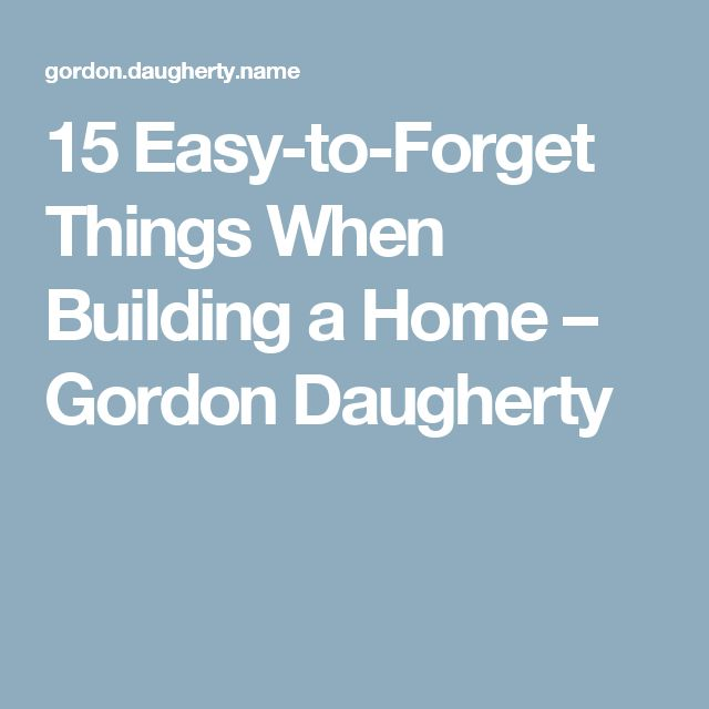 15 Easy-to-Forget Things When Building a Home – Gordon Daugherty