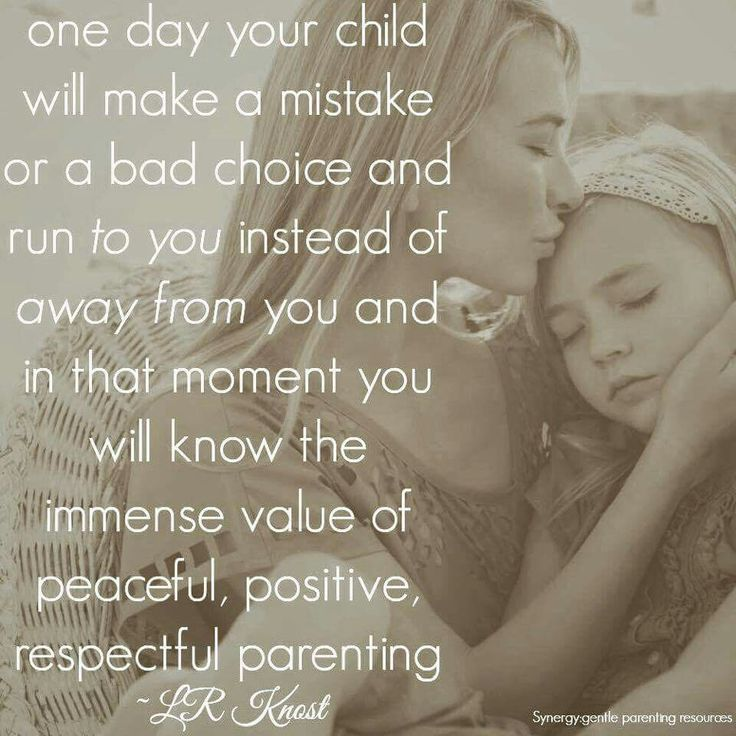 """One day your child will make a mistake or a bad choice and run to you instead of away from you and in that moment you will know the immense value of peaceful, positive, respectful parenting."" - L. R. Knost"