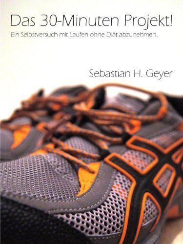 Das 30-Minuten Projekt! Ein Selbstversuch durch Laufen ohne Diät abzunehmen. (German Edition) by Sebastian H. Geyer. $4.00. 150 pages. Author: Sebastian H. Geyer