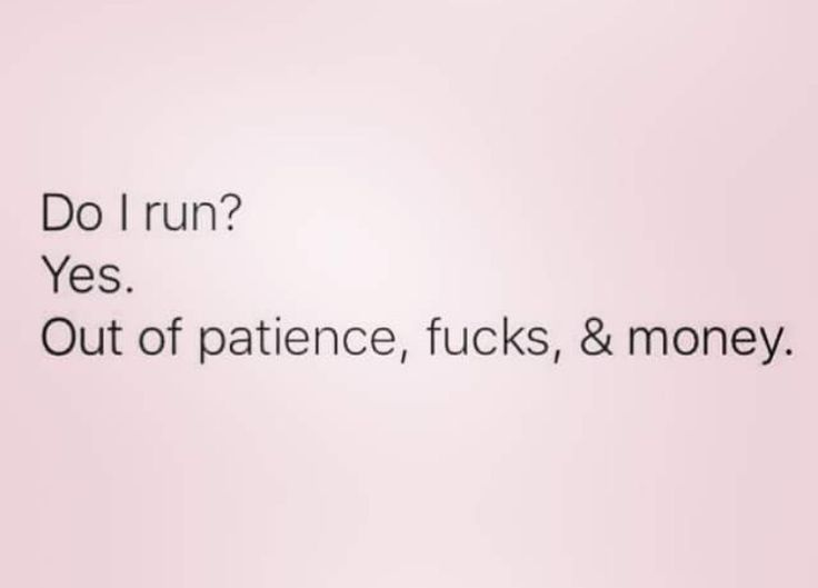Do I run?  Yes.  Out of patience, fucks, & money.