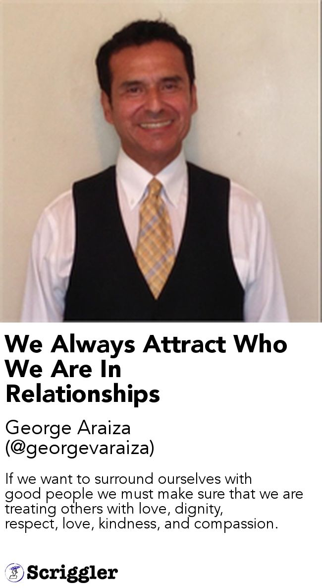 We Always Attract Who We Are In Relationships by George Araiza (@georgevaraiza) https://scriggler.com/detailPost/story/49135 If we want to surround ourselves with good people we must make sure that we are treating others with love, dignity, respect, love, kindness, and compassion.
