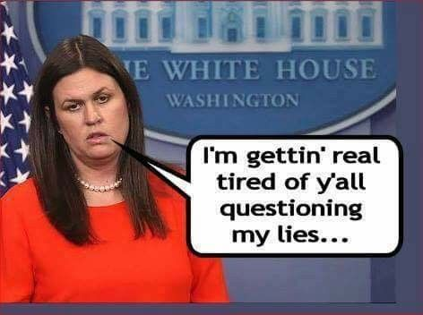10/31/17  1:31a  Sarah Huckabee Sanders ''I'm Getting Tired of Y'all Questioning My Lies!''  That's Our Job!