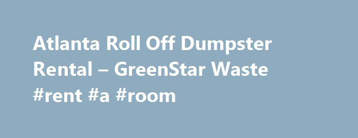 Atlanta Roll Off Dumpster Rental – GreenStar Waste #rent #a #room http://rental.remmont.com/atlanta-roll-off-dumpster-rental-greenstar-waste-rent-a-room/  #dumpster rental # Atlanta Dumpster Rental GreenStar Waste provides fast and reliable roll off dumpster rental services to those in need of waste removal containers in the Atlanta, GA area.  We are happy to help you find the dumpster that is right for you whether you need a roll off dumpster for a commercial project,...