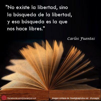 """""""No existe la libertad, sino la búsqueda de la libertad, y esa búsqueda es la que nos hace libres.""""  Carlos Fuentes  #frase"""
