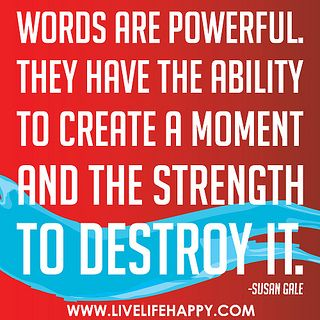 Words are powerful. They have the ability to create a moment and the strength to destroy it. -Susan Gale: Deep Thoughts, Favorite Quotations, Power Quotes, Beans Quotes, Assort Quotes, Favorite Quotes, Perfect Quotes, Excel Quotes, Happy Life