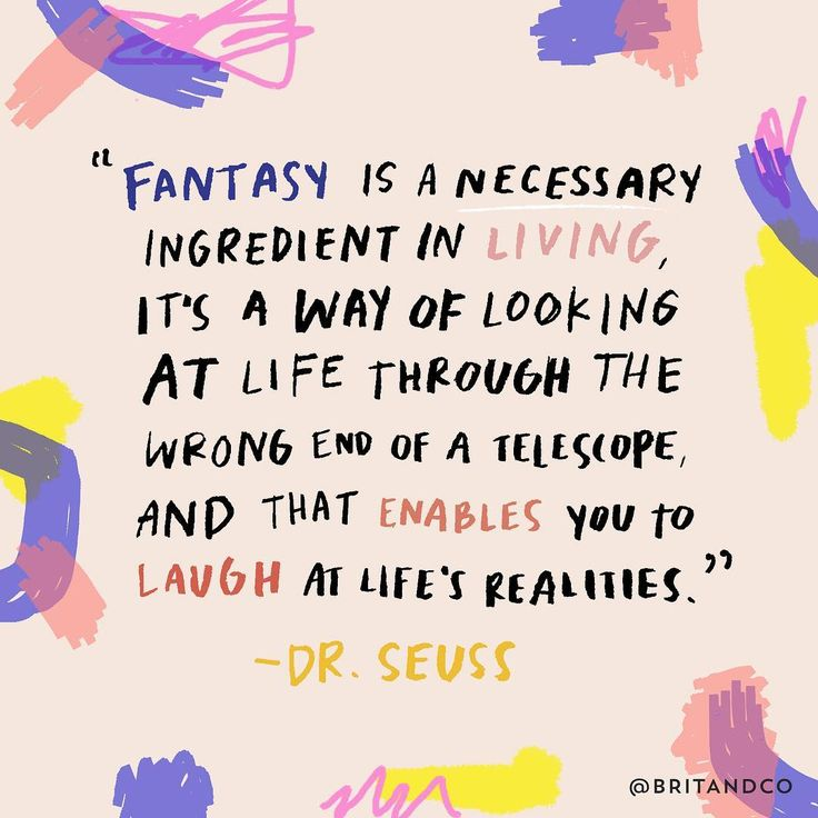 """""""Fantasy is a necessary ingredient in living, it's a way of looking at life through the wrong end of a telescope, and that enables you to laugh at life's realities."""" - Dr. Seuss"""
