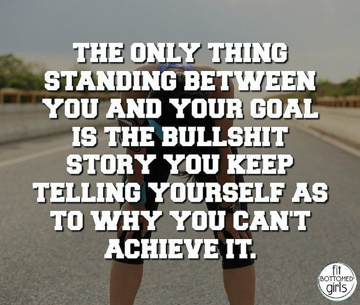 """The only thing standing between you and your goal is the bullshit story you keep telling yourself as to why you can't achieve it."""