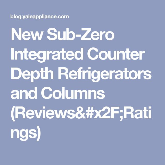 New Sub-Zero Integrated Counter Depth Refrigerators and Columns (Reviews/Ratings)