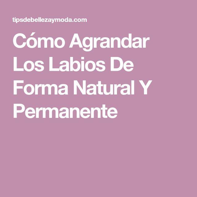 Cómo Agrandar Los Labios De Forma Natural Y Permanente