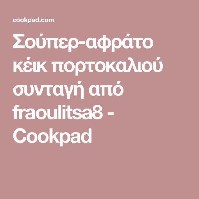 Σούπερ-αφράτο κέικ πορτοκαλιού συνταγή από fraoulitsa8 - Cookpad