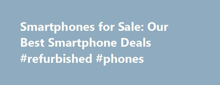 Smartphones for Sale: Our Best Smartphone Deals #refurbished #phones http://mobile.remmont.com/smartphones-for-sale-our-best-smartphone-deals-refurbished-phones/  Smartphones Smartphones for Sale Find the smartphone you've been shopping for at Cricket, where we have great sales and everyday prices on popular phones. So whether you're a fan of Samsung smartphones or iPhones, Android or Windows phones, chances are the device you've been looking for is right here. Not sure what kind of…