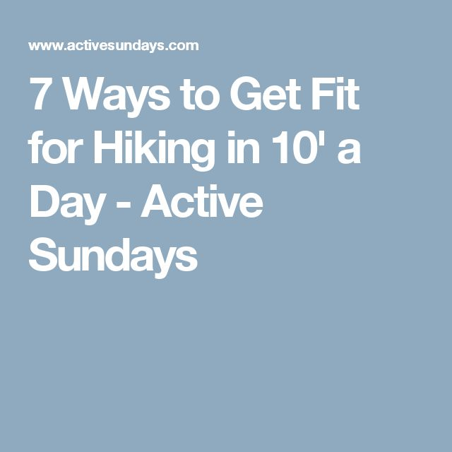 7 Ways to Get Fit for Hiking in 10' a Day - Active Sundays