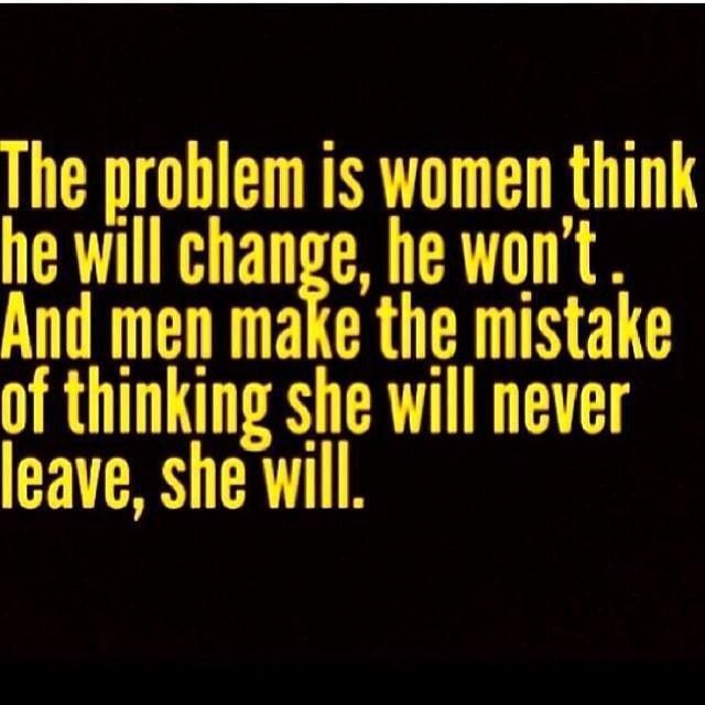 I know he won't change! And yes women leave!! Give up on that and put your 2 weeks notice in for that relationship to end. He's been giving up a long time ago you just didn't see it till now. Girls or guys just give up on that individual because right about now there with someone else and they ain't thinking about you anymore. It's time to be happy again and do you!