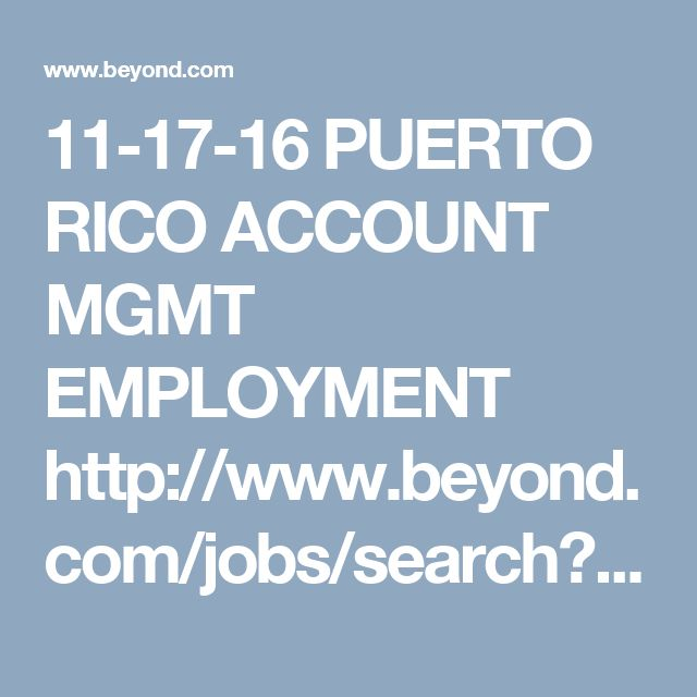 11-17-16 PUERTO RICO ACCOUNT MGMT EMPLOYMENT http://www.beyond.com/jobs/search?soid=1&k=Account+Manager&l=PR   Management Trainee-Metro Area Enterprise Rent-A-Car • San Juan, PR Overview: Equal Opportunity Employer Regardless of college major or professional experience, nearly 100% of our full-time employees start out in our Management Training... Read More Republic Services Sales Supervisor Republic Services (more jobs) • Catano, PR Requisition ID: 26490BR Job Title: Sales Supervisor…