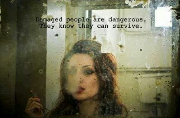 Damaged people are dangerous. They know how to survive