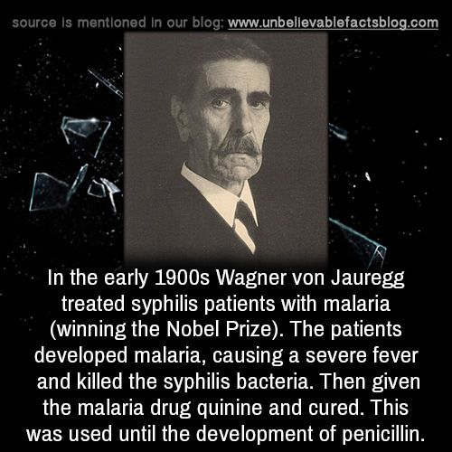 In the early 1900s Wagner von Jauregg treated syphilis patients with malaria (winning the Nobel Prize). The patients developed malaria, causing a severe fever and killed the syphilis bacteria. Then...