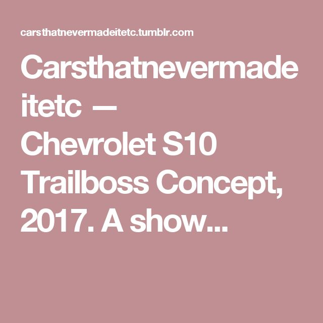 Carsthatnevermadeitetc — Chevrolet S10 Trailboss Concept, 2017. A show...
