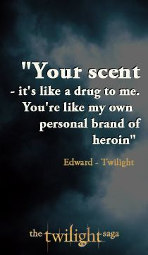 Your scent - it's like a drug to me. You're like my own personal brand of heroin - Twilight