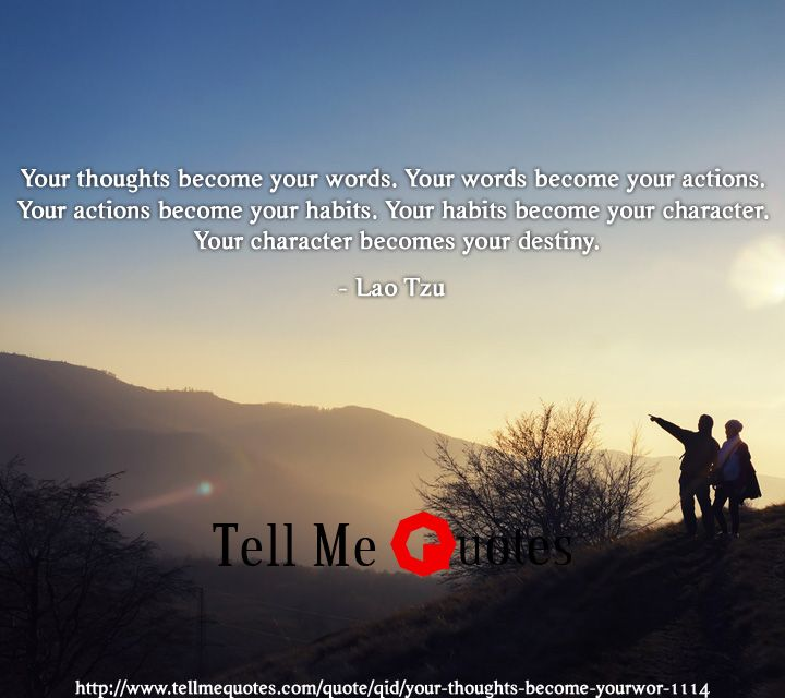 Your thoughts become your words. Your words become your actions. Your actions become your habits. Your habits become your character. Your character becomes your destiny. | Lao Tzu Quotes