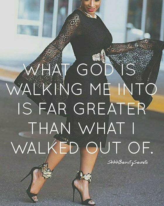 What God is walking me into is far greater than what I walked out of...Dec30.17Sat 3:27p