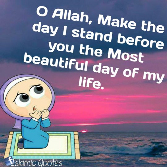 O Allah Make the day I stand before You the Most beautiful day of my life!