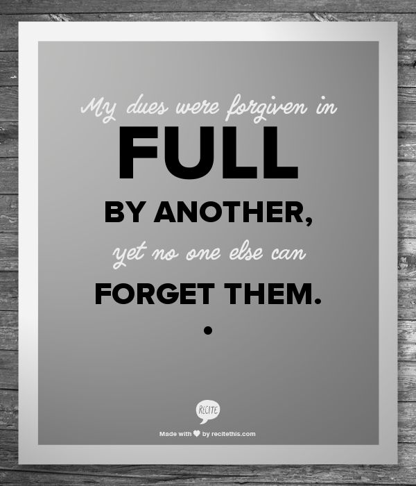 My dues were forgiven in full by another, yet no one else can forget them.