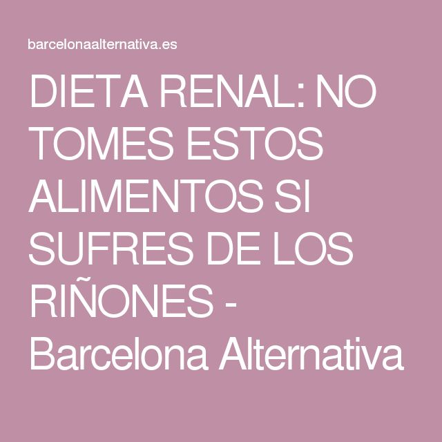 DIETA RENAL: NO TOMES ESTOS ALIMENTOS SI SUFRES DE LOS RIÑONES - Barcelona Alternativa
