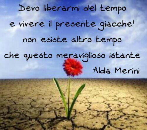 Alda Merini--I have to get rid of the time and live in the present because 'there is no other time than this wonderful moment ""