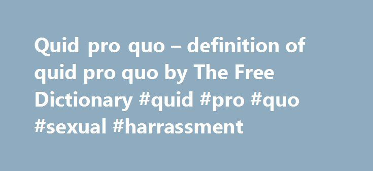 Quid pro quo – definition of quid pro quo by The Free Dictionary #quid #pro #quo #sexual #harrassment http://nigeria.nef2.com/quid-pro-quo-definition-of-quid-pro-quo-by-the-free-dictionary-quid-pro-quo-sexual-harrassment/  # quid pro quo There is no such thing as free lunch and relations between countries were guided by their national interests and based on a quid pro quo . Follow-up album Quid Pro Quo included a new version of the band's 1986 hit In The Army Now, in support of the Help for…