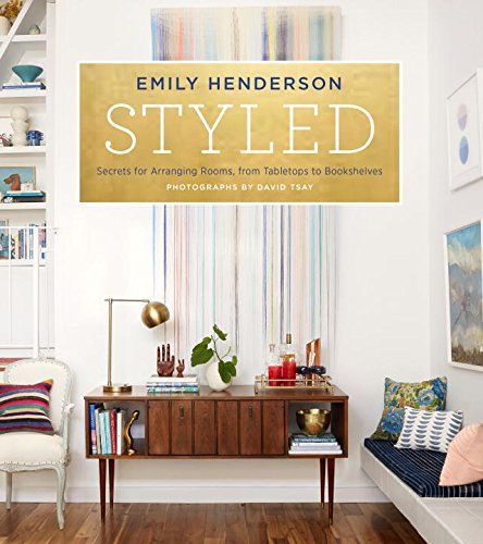 Styled: Secrets for Arranging Rooms, from Tabletops to Bookshelves: Emily Henderson: 9780804186278: Amazon.com: Books