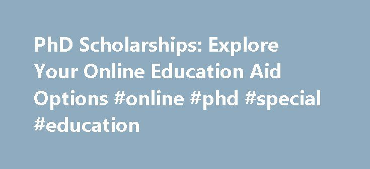 PhD Scholarships: Explore Your Online Education Aid Options #online #phd #special #education http://free.nef2.com/phd-scholarships-explore-your-online-education-aid-options-online-phd-special-education/  # PhD Scholarships While Ph.D. scholarships are often more difficult to come by than undergraduate or graduate scholarship opportunities, they play a crucial role in helping doctoral students earn an advanced degree. Some schools offer stipends, pay living expenses, and promise work…