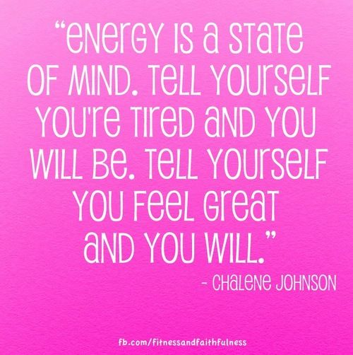 """""""Energy is a state of mind. Tell yourself you're tired and you will be. Tell yourself you feel great and you will.""""-@Chalene McGrath McGrath Johnson"""
