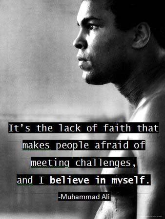 """It's the lack of faith that makes people afraid of meeting challenges, and I believe in myself."" - Muhammad Ali <3"